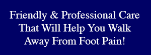 Friendly And Professional Care That Will Help You Walk Away From Foot Pain!